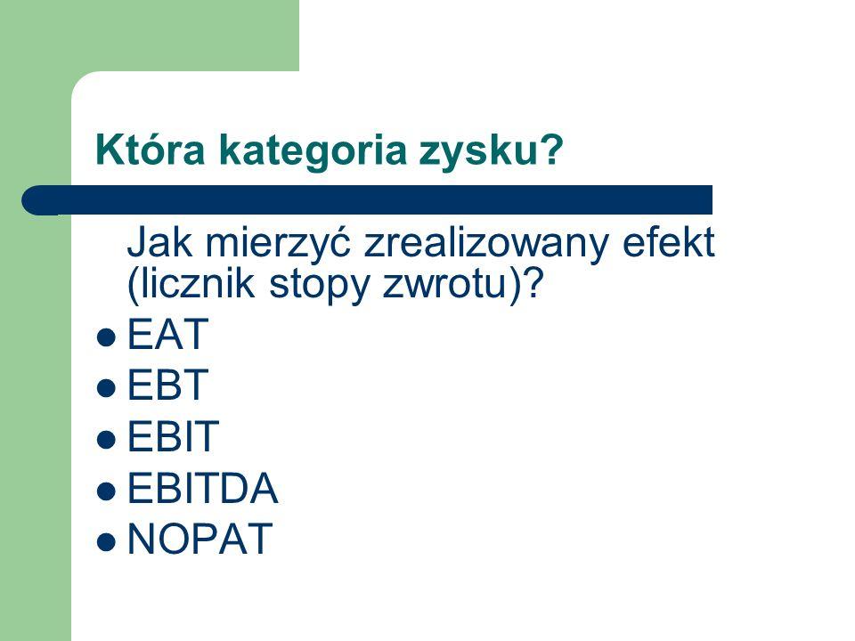 Która kategoria zysku? Jak mierzyć zrealizowany efekt (licznik stopy zwrotu)? EAT EBT EBIT EBITDA NOPAT
