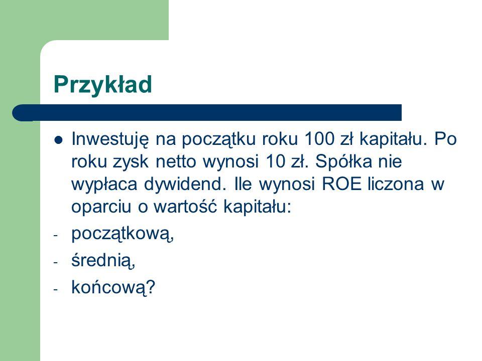 Przykład Inwestuję na początku roku 100 zł kapitału. Po roku zysk netto wynosi 10 zł. Spółka nie wypłaca dywidend. Ile wynosi ROE liczona w oparciu o