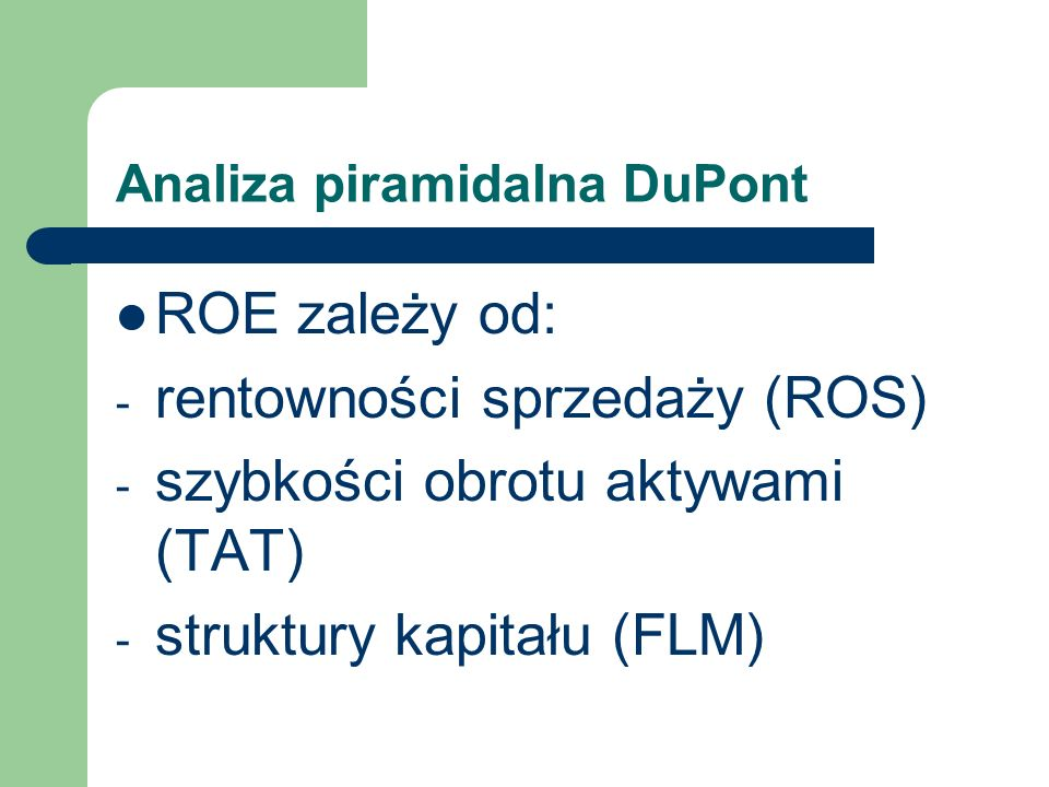 Analiza piramidalna DuPont ROE zależy od: - rentowności sprzedaży (ROS) - szybkości obrotu aktywami (TAT) - struktury kapitału (FLM)