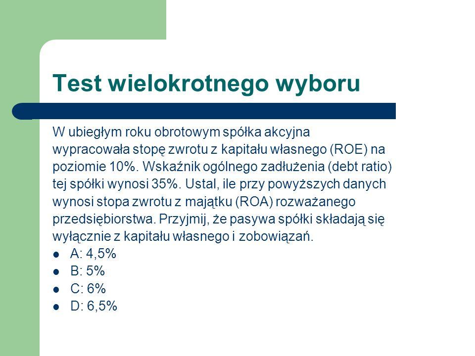 Test wielokrotnego wyboru W ubiegłym roku obrotowym spółka akcyjna wypracowała stopę zwrotu z kapitału własnego (ROE) na poziomie 10%. Wskaźnik ogólne