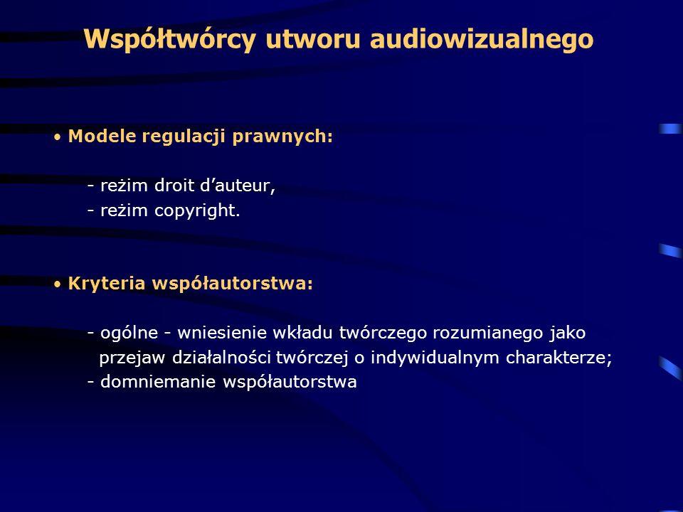 Współtwórcy utworu audiowizualnego Modele regulacji prawnych: - reżim droit dauteur, - reżim copyright. Kryteria współautorstwa: - ogólne - wniesienie