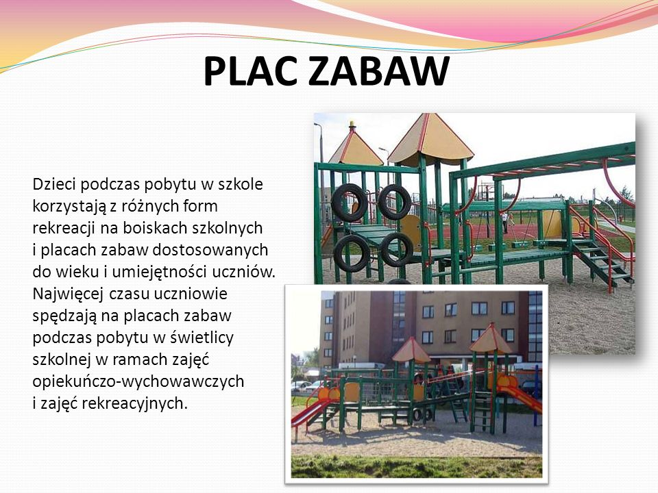 PLAC ZABAW Dzieci podczas pobytu w szkole korzystają z różnych form rekreacji na boiskach szkolnych i placach zabaw dostosowanych do wieku i umiejętno