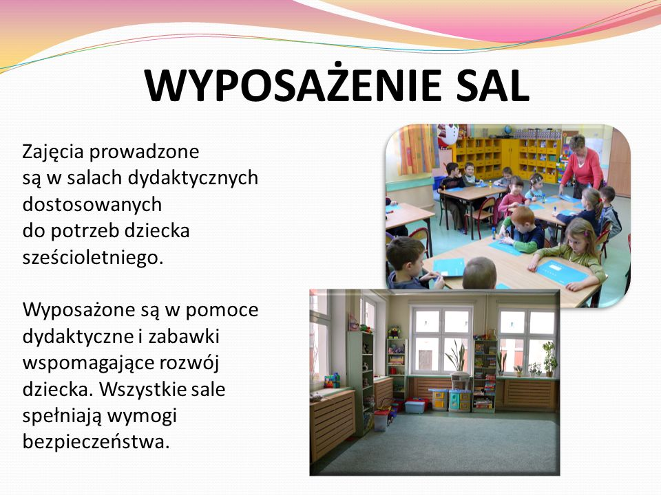 WYPOSAŻENIE SAL Zajęcia prowadzone są w salach dydaktycznych dostosowanych do potrzeb dziecka sześcioletniego. Wyposażone są w pomoce dydaktyczne i za