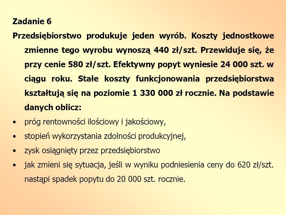 Zadanie 6 Przedsiębiorstwo produkuje jeden wyrób. Koszty jednostkowe zmienne tego wyrobu wynoszą 440 zł/szt. Przewiduje się, że przy cenie 580 zł/szt.