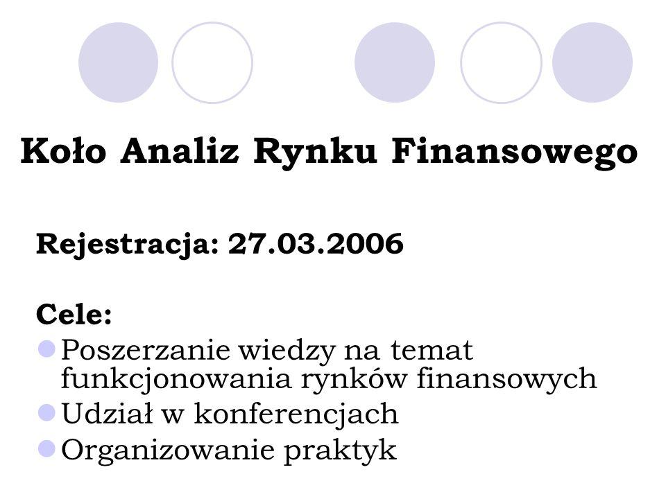 Koło Analiz Rynku Finansowego Rejestracja: 27.03.2006 Cele: Poszerzanie wiedzy na temat funkcjonowania rynków finansowych Udział w konferencjach Organizowanie praktyk