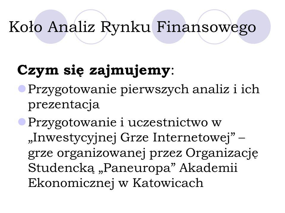 Koło Analiz Rynku Finansowego Czym się zajmujemy : Przygotowanie pierwszych analiz i ich prezentacja Przygotowanie i uczestnictwo w Inwestycyjnej Grze Internetowej – grze organizowanej przez Organizację Studencką Paneuropa Akademii Ekonomicznej w Katowicach