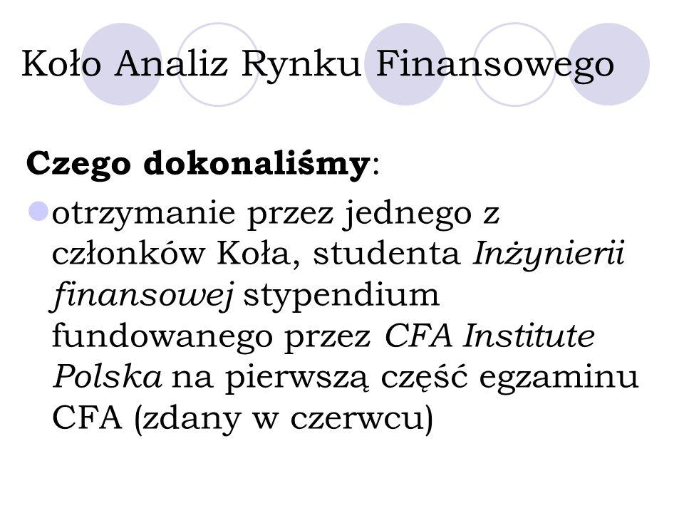 Koło Analiz Rynku Finansowego Czego dokonaliśmy : otrzymanie przez jednego z członków Koła, studenta Inżynierii finansowej stypendium fundowanego przez CFA Institute Polska na pierwszą część egzaminu CFA (zdany w czerwcu)