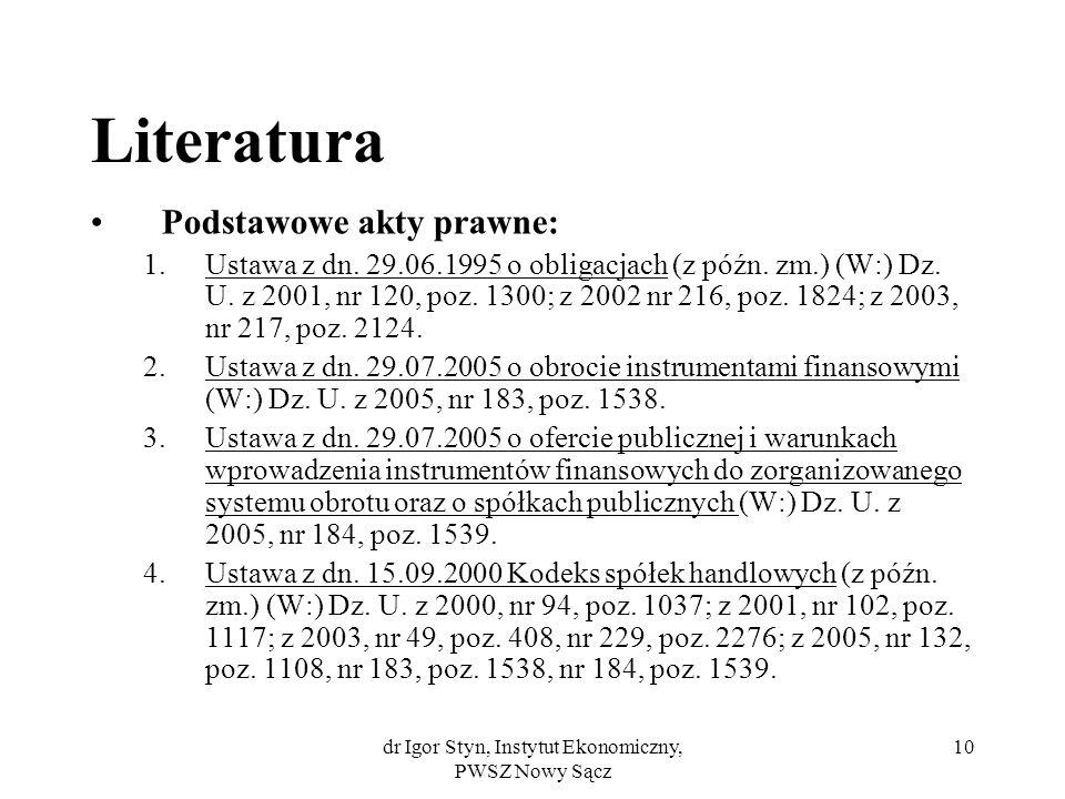 dr Igor Styn, Instytut Ekonomiczny, PWSZ Nowy Sącz 10 Literatura Podstawowe akty prawne: 1.Ustawa z dn. 29.06.1995 o obligacjach (z późn. zm.) (W:) Dz