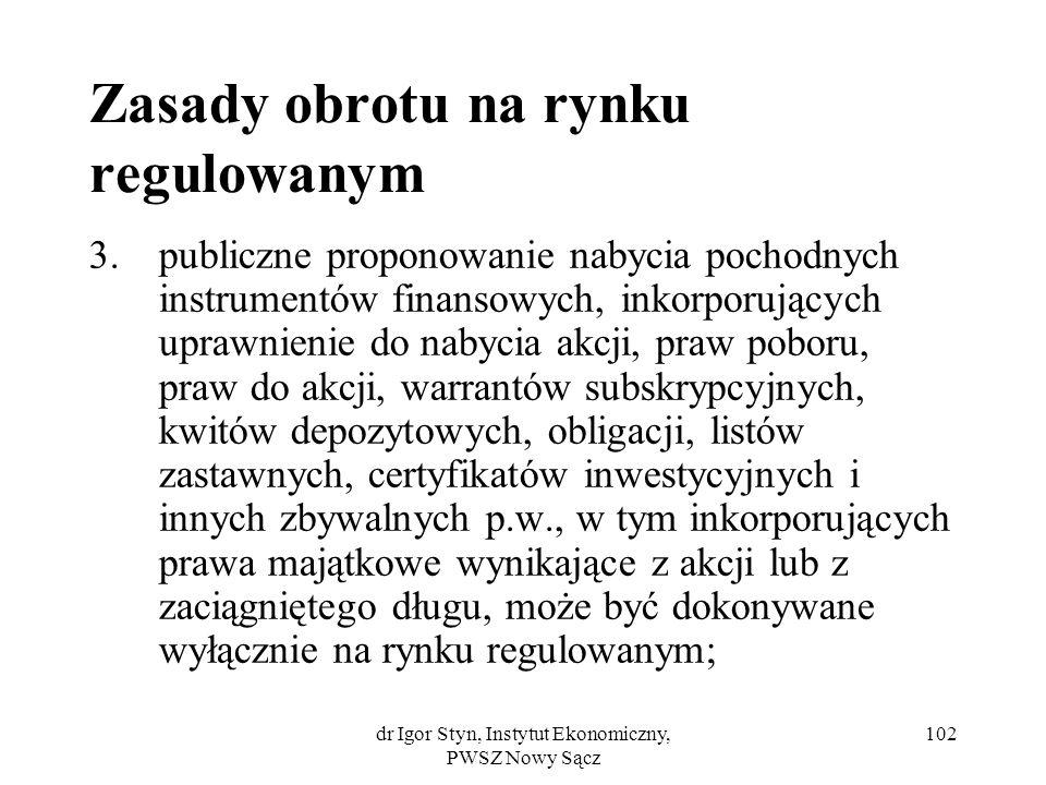 dr Igor Styn, Instytut Ekonomiczny, PWSZ Nowy Sącz 102 Zasady obrotu na rynku regulowanym 3.publiczne proponowanie nabycia pochodnych instrumentów fin