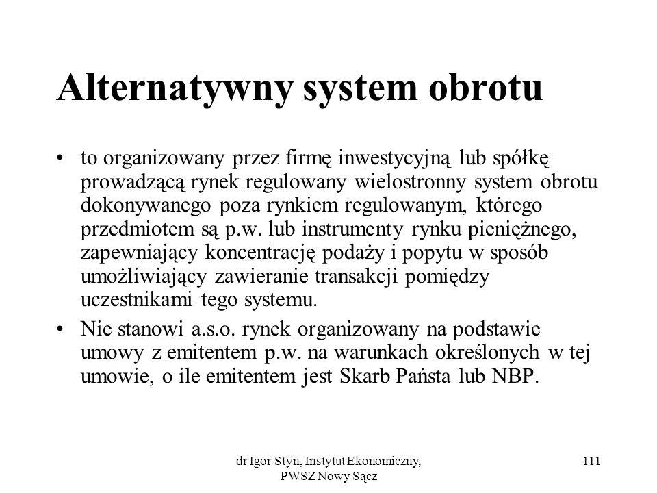 dr Igor Styn, Instytut Ekonomiczny, PWSZ Nowy Sącz 111 Alternatywny system obrotu to organizowany przez firmę inwestycyjną lub spółkę prowadzącą rynek