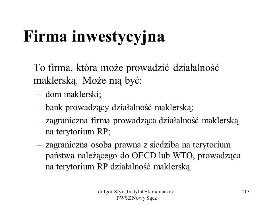 dr Igor Styn, Instytut Ekonomiczny, PWSZ Nowy Sącz 113 Firma inwestycyjna To firma, która może prowadzić działalność maklerską. Może nią być: –dom mak