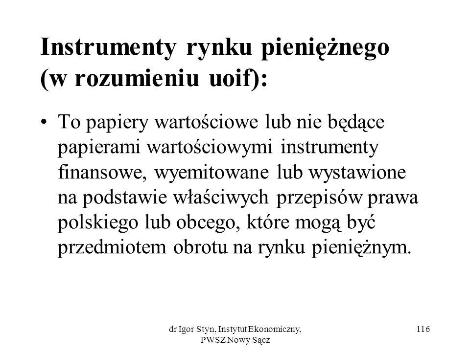 dr Igor Styn, Instytut Ekonomiczny, PWSZ Nowy Sącz 116 Instrumenty rynku pieniężnego (w rozumieniu uoif): To papiery wartościowe lub nie będące papier