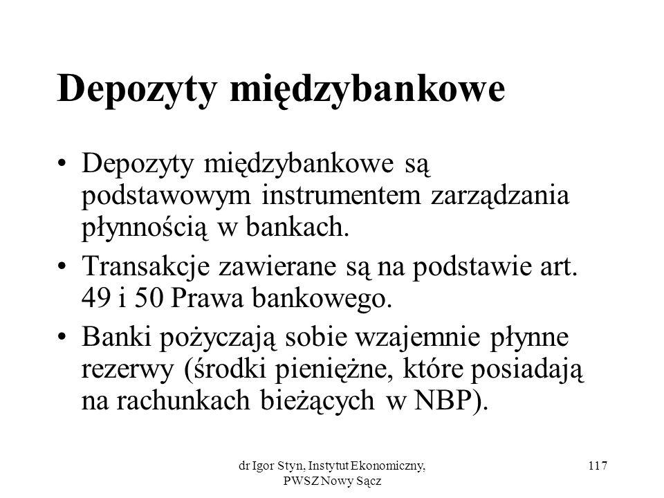 dr Igor Styn, Instytut Ekonomiczny, PWSZ Nowy Sącz 117 Depozyty międzybankowe Depozyty międzybankowe są podstawowym instrumentem zarządzania płynności