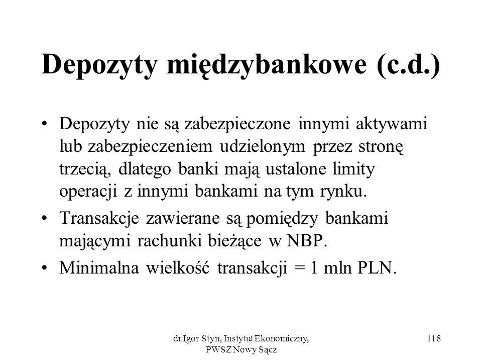 dr Igor Styn, Instytut Ekonomiczny, PWSZ Nowy Sącz 118 Depozyty międzybankowe (c.d.) Depozyty nie są zabezpieczone innymi aktywami lub zabezpieczeniem