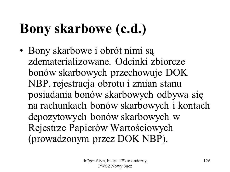 dr Igor Styn, Instytut Ekonomiczny, PWSZ Nowy Sącz 126 Bony skarbowe (c.d.) Bony skarbowe i obrót nimi są zdematerializowane. Odcinki zbiorcze bonów s
