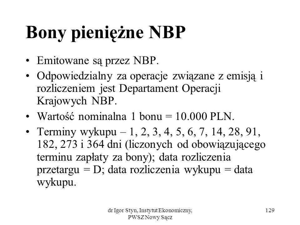 dr Igor Styn, Instytut Ekonomiczny, PWSZ Nowy Sącz 129 Bony pieniężne NBP Emitowane są przez NBP. Odpowiedzialny za operacje związane z emisją i rozli
