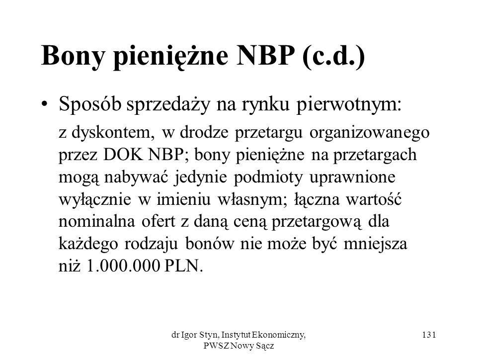 dr Igor Styn, Instytut Ekonomiczny, PWSZ Nowy Sącz 131 Bony pieniężne NBP (c.d.) Sposób sprzedaży na rynku pierwotnym: z dyskontem, w drodze przetargu