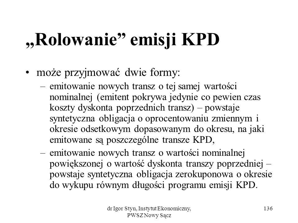 dr Igor Styn, Instytut Ekonomiczny, PWSZ Nowy Sącz 136 Rolowanie emisji KPD może przyjmować dwie formy: –emitowanie nowych transz o tej samej wartości