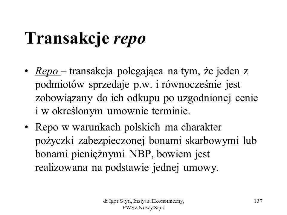 dr Igor Styn, Instytut Ekonomiczny, PWSZ Nowy Sącz 137 Transakcje repo Repo – transakcja polegająca na tym, że jeden z podmiotów sprzedaje p.w. i równ