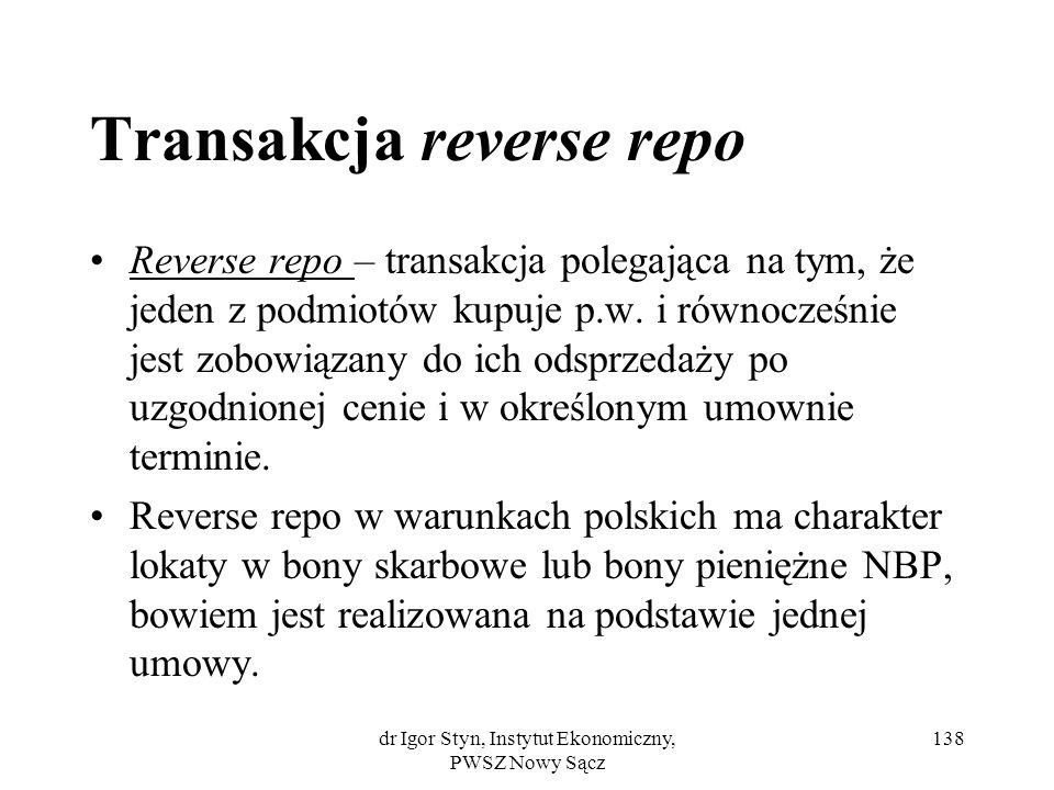 dr Igor Styn, Instytut Ekonomiczny, PWSZ Nowy Sącz 138 Transakcja reverse repo Reverse repo – transakcja polegająca na tym, że jeden z podmiotów kupuj