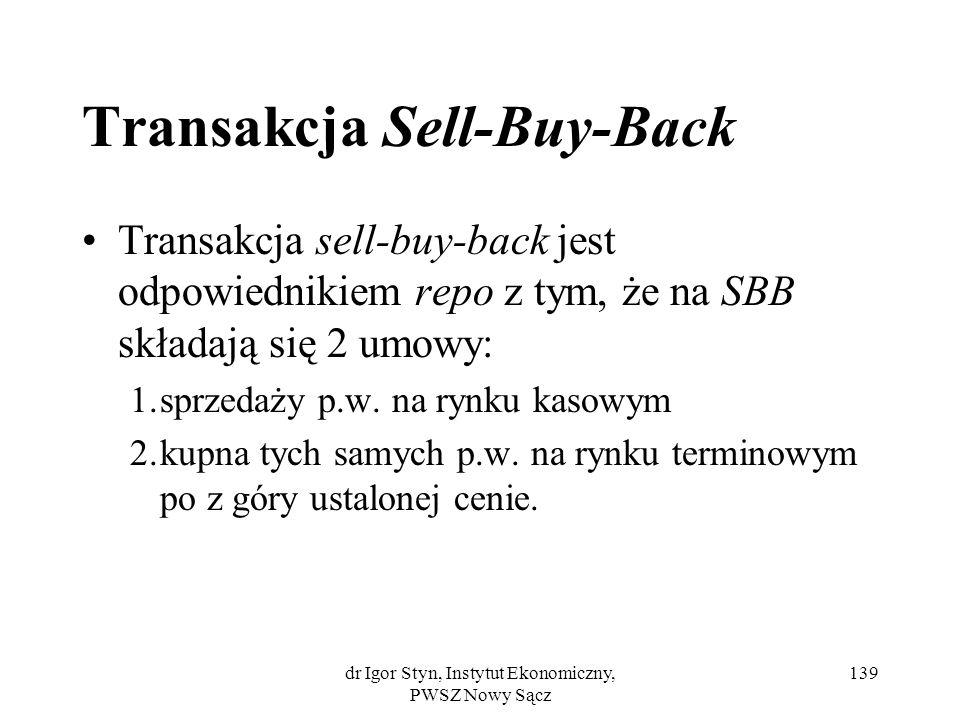 dr Igor Styn, Instytut Ekonomiczny, PWSZ Nowy Sącz 139 Transakcja Sell-Buy-Back Transakcja sell-buy-back jest odpowiednikiem repo z tym, że na SBB skł