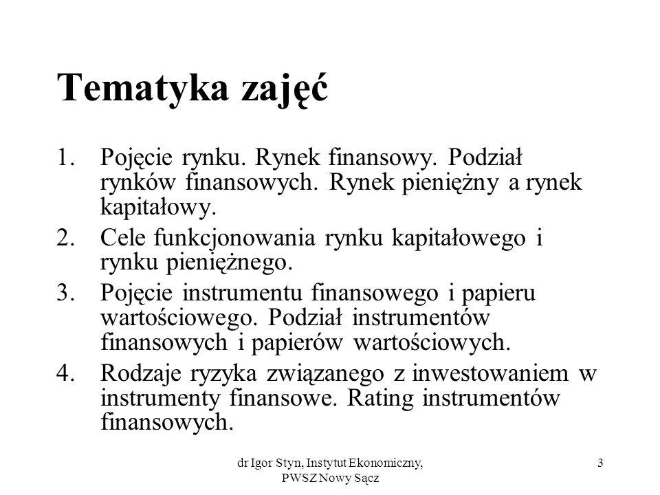 dr Igor Styn, Instytut Ekonomiczny, PWSZ Nowy Sącz 4 Tematyka zajęć (c.d.) 5.Papiery wartościowe będące przedmiotem obrotu na polskim rynku kapitałowym: a)obligacje i ich rodzaje b)listy zastawne i ich rodzaje c)akcje i ich rodzaje d)prawa do akcji i kwity depozytowe e)certyfikaty udziałowe.