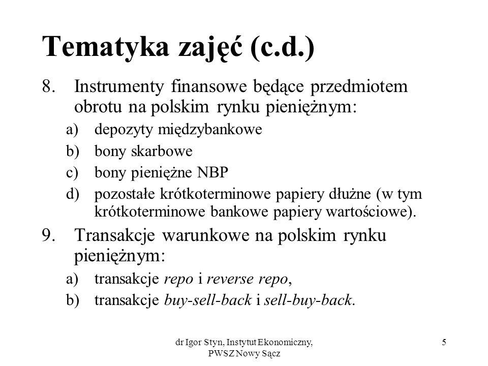 dr Igor Styn, Instytut Ekonomiczny, PWSZ Nowy Sącz 5 Tematyka zajęć (c.d.) 8.Instrumenty finansowe będące przedmiotem obrotu na polskim rynku pieniężn