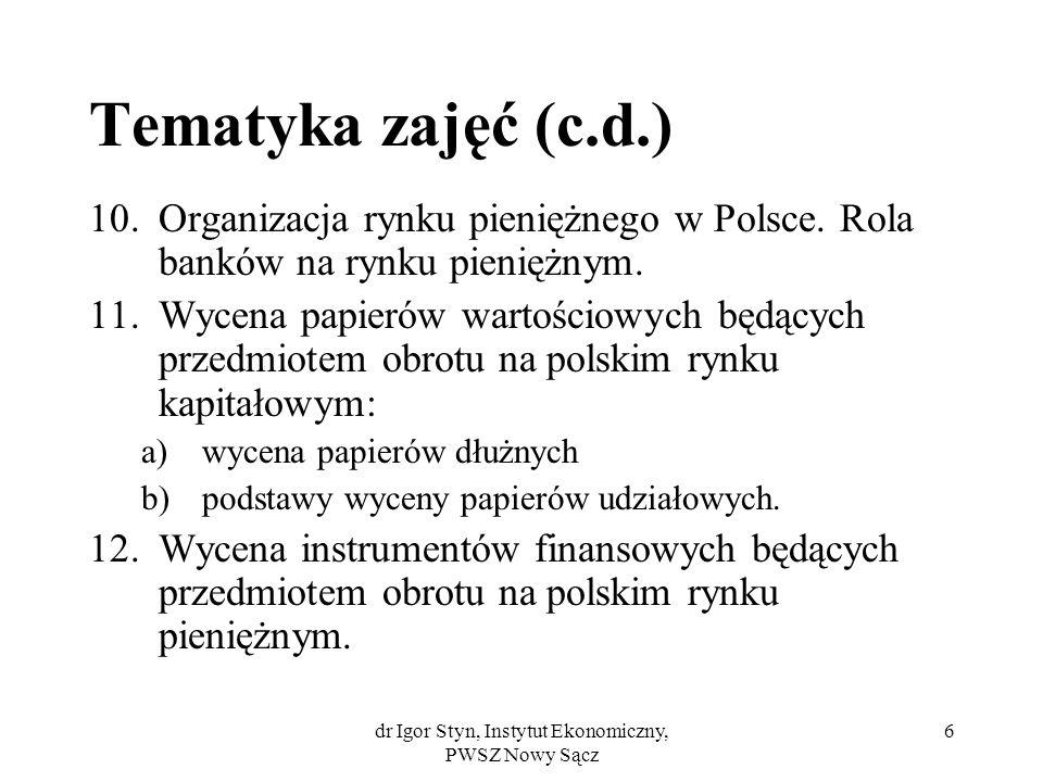 dr Igor Styn, Instytut Ekonomiczny, PWSZ Nowy Sącz 6 Tematyka zajęć (c.d.) 10.Organizacja rynku pieniężnego w Polsce. Rola banków na rynku pieniężnym.