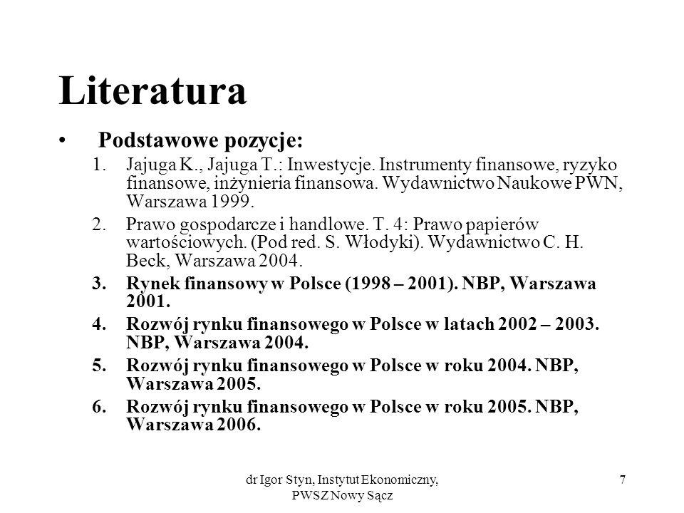 dr Igor Styn, Instytut Ekonomiczny, PWSZ Nowy Sącz 7 Literatura Podstawowe pozycje: 1.Jajuga K., Jajuga T.: Inwestycje. Instrumenty finansowe, ryzyko