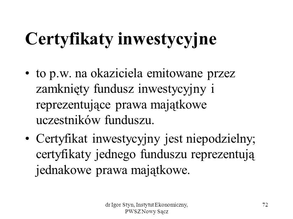 dr Igor Styn, Instytut Ekonomiczny, PWSZ Nowy Sącz 72 Certyfikaty inwestycyjne to p.w. na okaziciela emitowane przez zamknięty fundusz inwestycyjny i