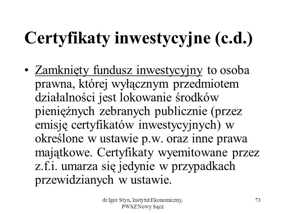 dr Igor Styn, Instytut Ekonomiczny, PWSZ Nowy Sącz 73 Certyfikaty inwestycyjne (c.d.) Zamknięty fundusz inwestycyjny to osoba prawna, której wyłącznym