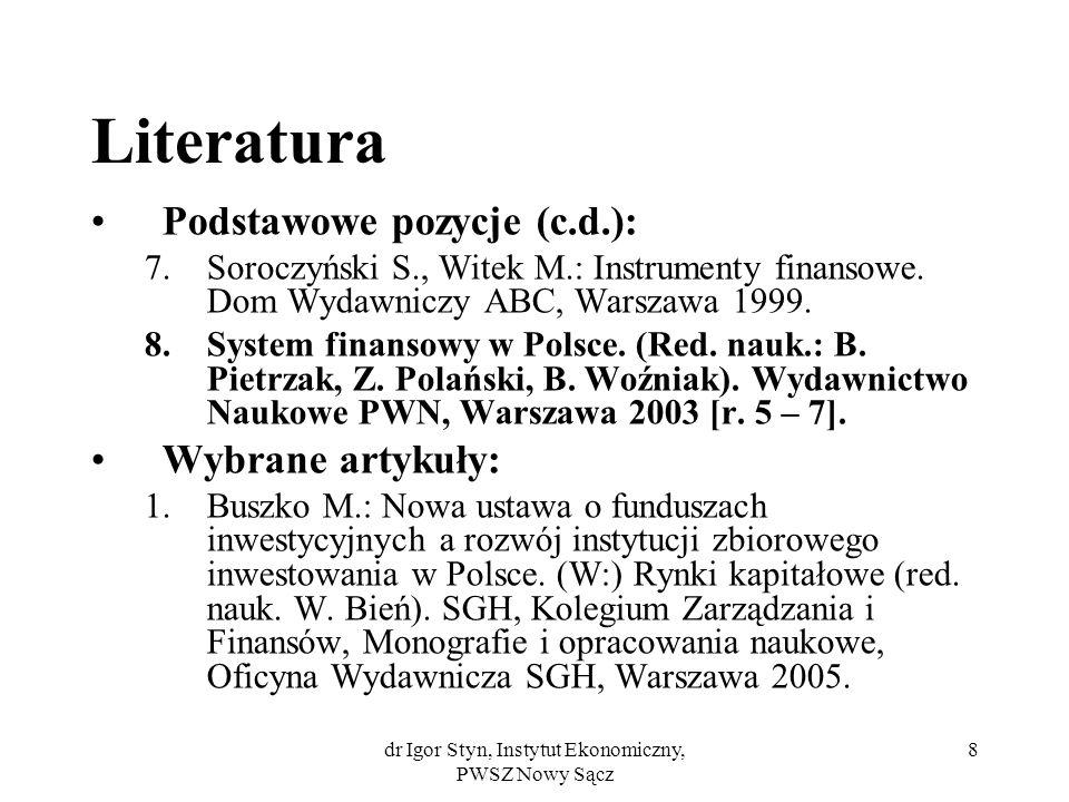 dr Igor Styn, Instytut Ekonomiczny, PWSZ Nowy Sącz 8 Literatura Podstawowe pozycje (c.d.): 7.Soroczyński S., Witek M.: Instrumenty finansowe. Dom Wyda