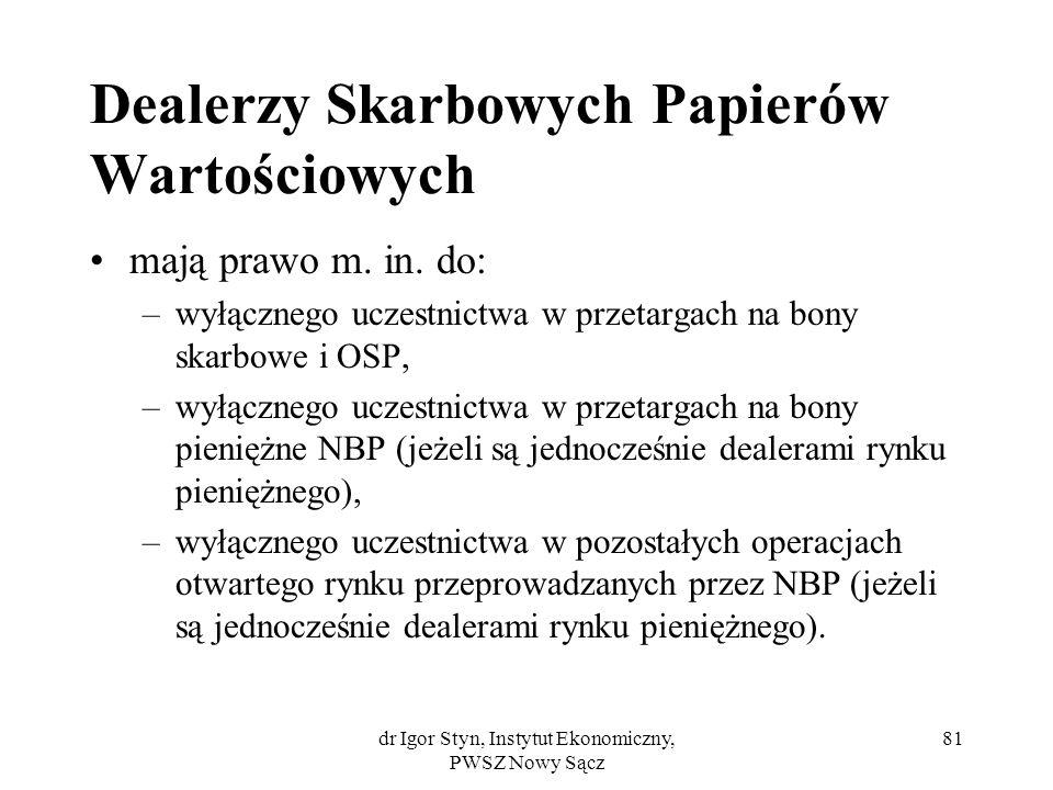 dr Igor Styn, Instytut Ekonomiczny, PWSZ Nowy Sącz 81 Dealerzy Skarbowych Papierów Wartościowych mają prawo m. in. do: –wyłącznego uczestnictwa w prze
