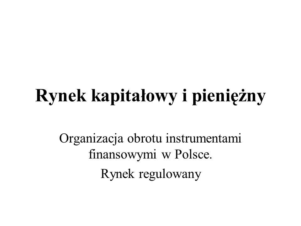 Rynek kapitałowy i pieniężny Organizacja obrotu instrumentami finansowymi w Polsce. Rynek regulowany