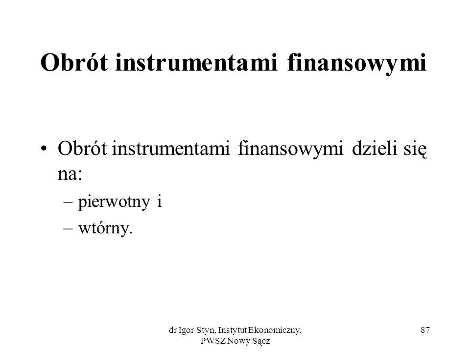 dr Igor Styn, Instytut Ekonomiczny, PWSZ Nowy Sącz 87 Obrót instrumentami finansowymi Obrót instrumentami finansowymi dzieli się na: –pierwotny i –wtó