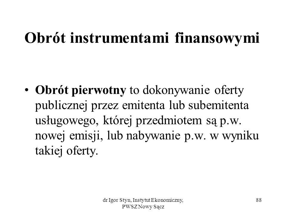 dr Igor Styn, Instytut Ekonomiczny, PWSZ Nowy Sącz 88 Obrót instrumentami finansowymi Obrót pierwotny to dokonywanie oferty publicznej przez emitenta