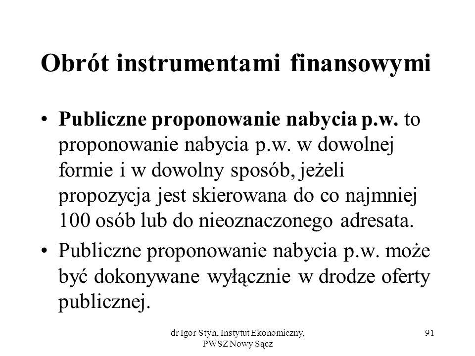 dr Igor Styn, Instytut Ekonomiczny, PWSZ Nowy Sącz 91 Obrót instrumentami finansowymi Publiczne proponowanie nabycia p.w. to proponowanie nabycia p.w.