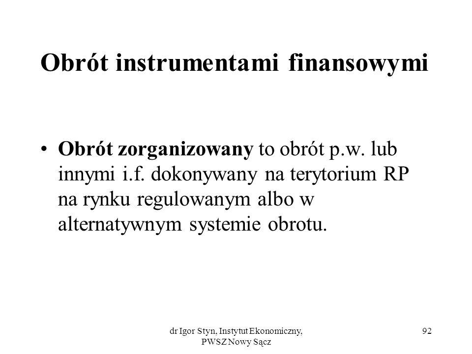 dr Igor Styn, Instytut Ekonomiczny, PWSZ Nowy Sącz 92 Obrót instrumentami finansowymi Obrót zorganizowany to obrót p.w. lub innymi i.f. dokonywany na