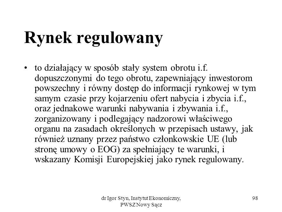 dr Igor Styn, Instytut Ekonomiczny, PWSZ Nowy Sącz 98 Rynek regulowany to działający w sposób stały system obrotu i.f. dopuszczonymi do tego obrotu, z