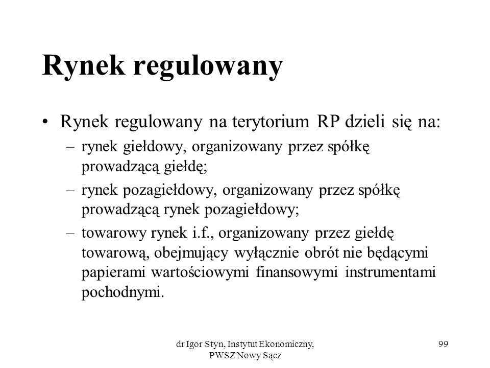 dr Igor Styn, Instytut Ekonomiczny, PWSZ Nowy Sącz 99 Rynek regulowany Rynek regulowany na terytorium RP dzieli się na: –rynek giełdowy, organizowany