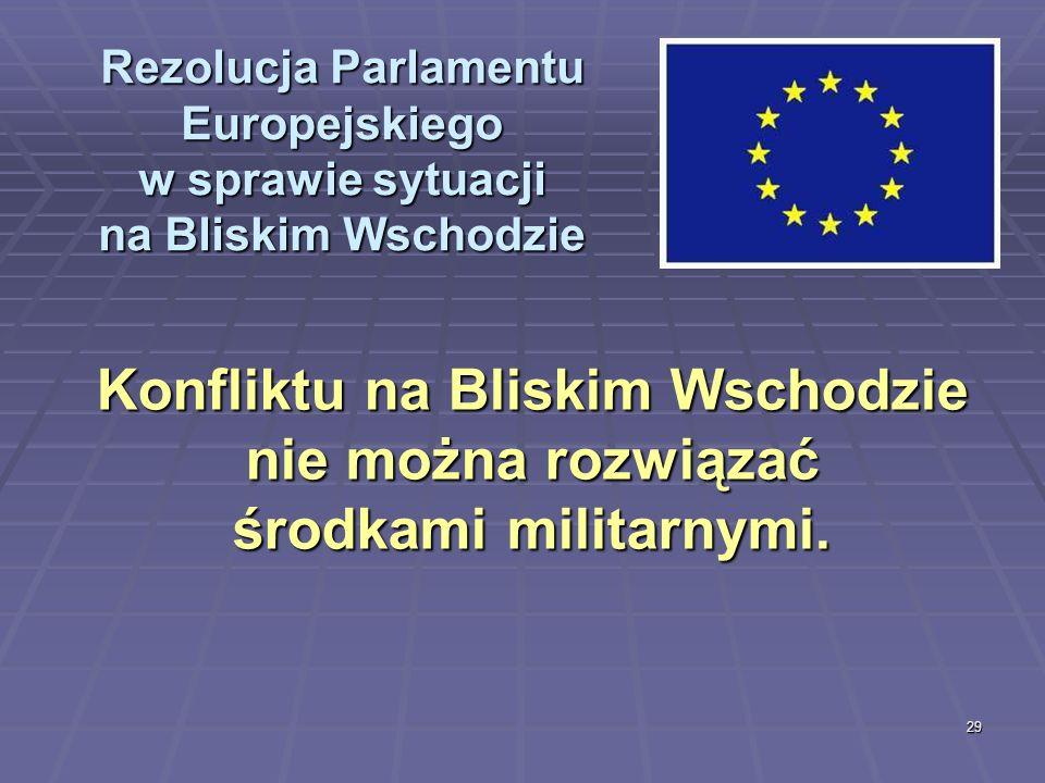 29 Rezolucja Parlamentu Europejskiego w sprawie sytuacji na Bliskim Wschodzie Konfliktu na Bliskim Wschodzie nie można rozwiązać środkami militarnymi.