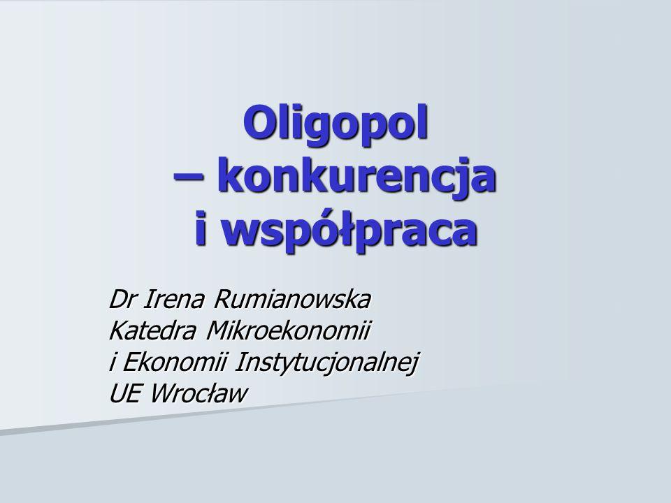 Oligopol – konkurencja i współpraca Dr Irena Rumianowska Katedra Mikroekonomii i Ekonomii Instytucjonalnej UE Wrocław
