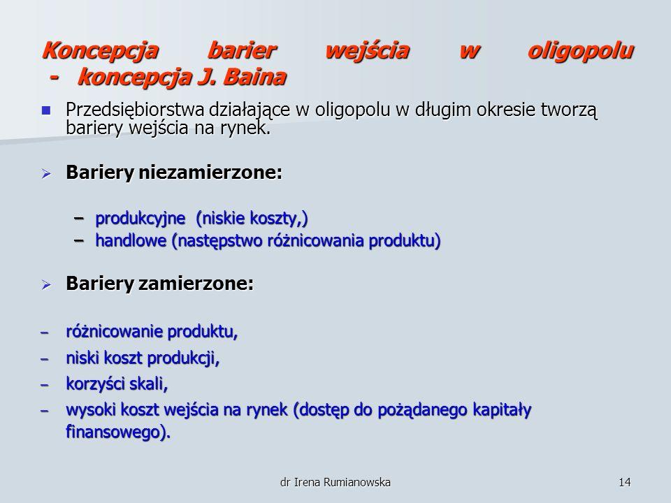 dr Irena Rumianowska14 Koncepcja barier wejścia w oligopolu - koncepcja J. Baina Przedsiębiorstwa działające w oligopolu w długim okresie tworzą barie
