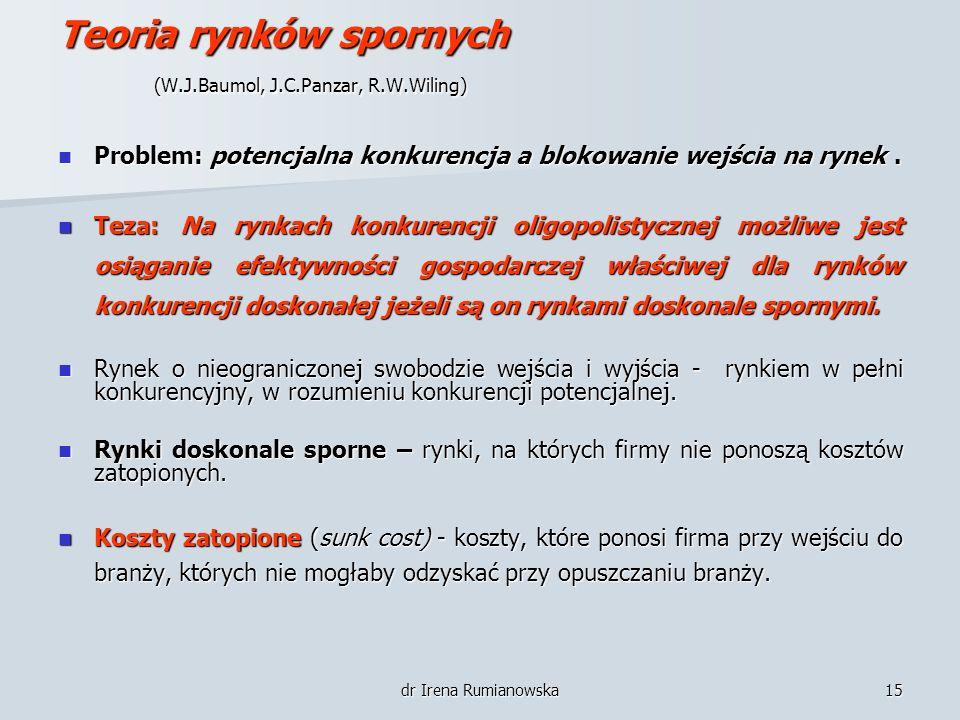 dr Irena Rumianowska15 Teoria rynków spornych (W.J.Baumol, J.C.Panzar, R.W.Wiling) Problem: potencjalna konkurencja a blokowanie wejścia na rynek. Pro