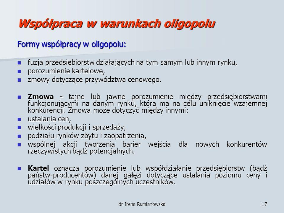 dr Irena Rumianowska17 Współpraca w warunkach oligopolu Formy współpracy w oligopolu: fuzja przedsiębiorstw działających na tym samym lub innym rynku,