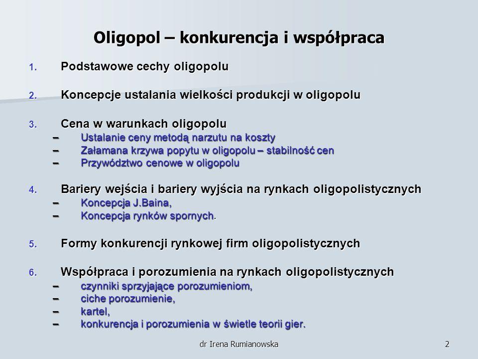 dr Irena Rumianowska2 Oligopol – konkurencja i współpraca 1. Podstawowe cechy oligopolu 2. Koncepcje ustalania wielkości produkcji w oligopolu 3. Cena