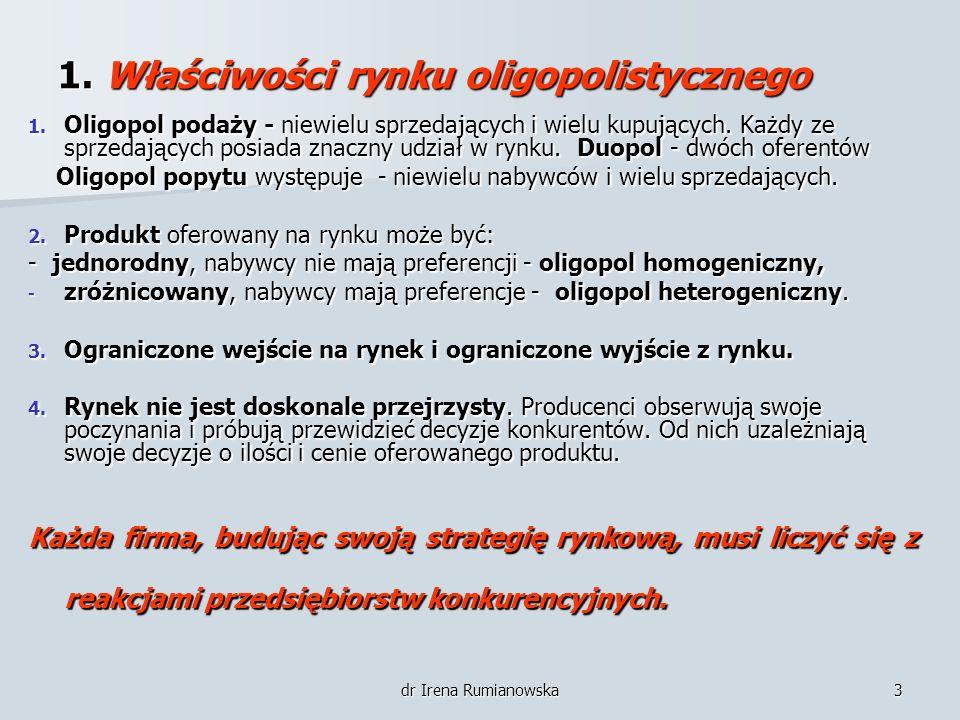 dr Irena Rumianowska3 1. Właściwości rynku oligopolistycznego 1. Oligopol podaży - niewielu sprzedających i wielu kupujących. Każdy ze sprzedających p