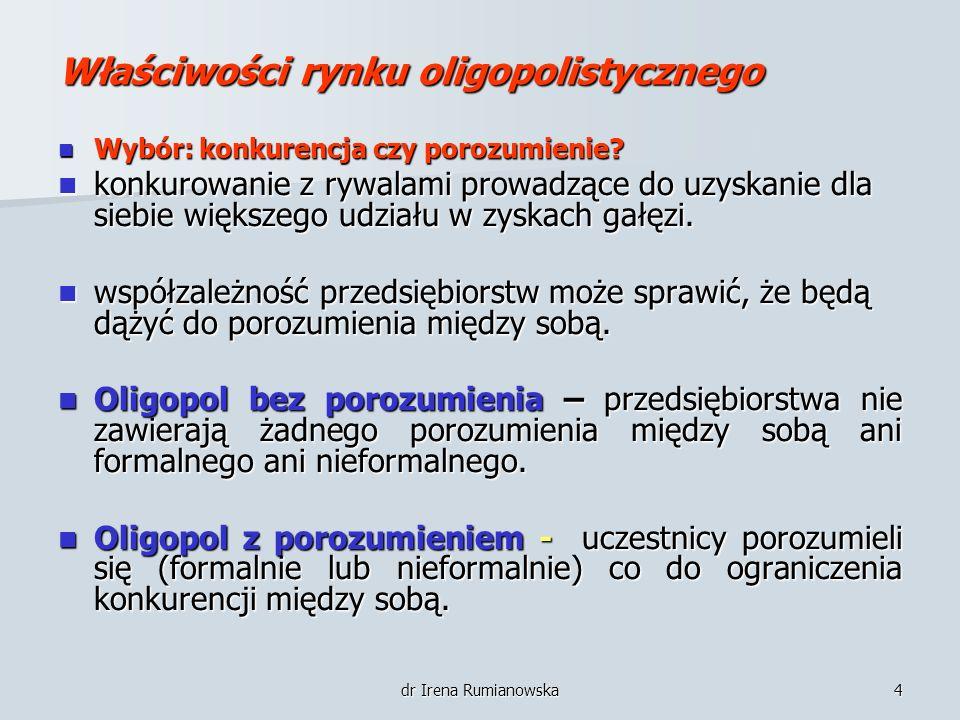 dr Irena Rumianowska4 Właściwości rynku oligopolistycznego Wybór: konkurencja czy porozumienie? Wybór: konkurencja czy porozumienie? konkurowanie z ry