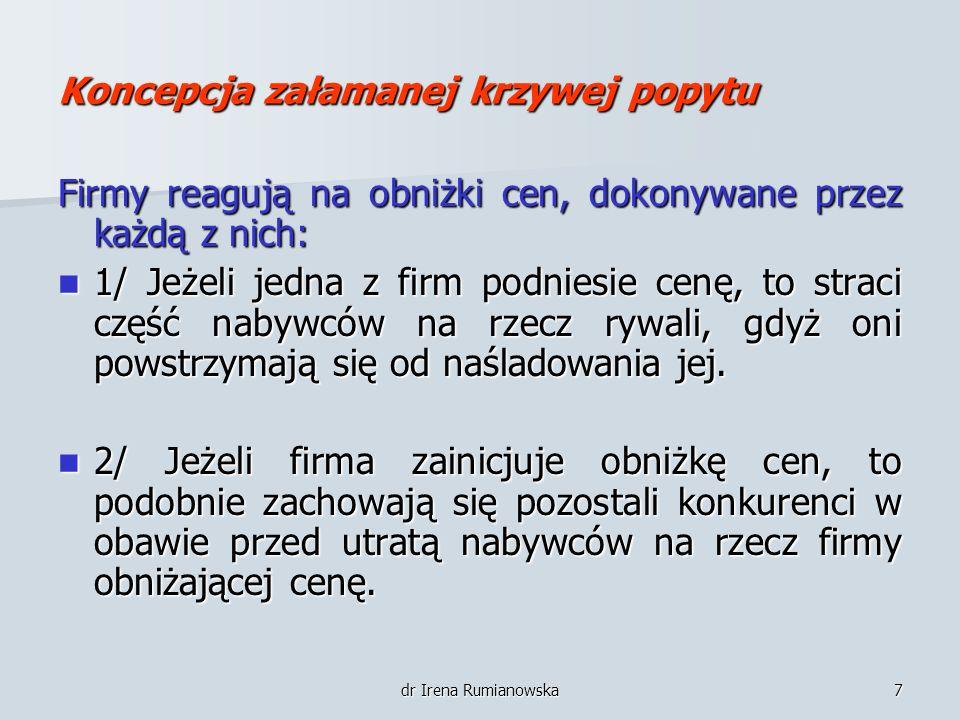 dr Irena Rumianowska7 Koncepcja załamanej krzywej popytu Firmy reagują na obniżki cen, dokonywane przez każdą z nich: 1/ Jeżeli jedna z firm podniesie