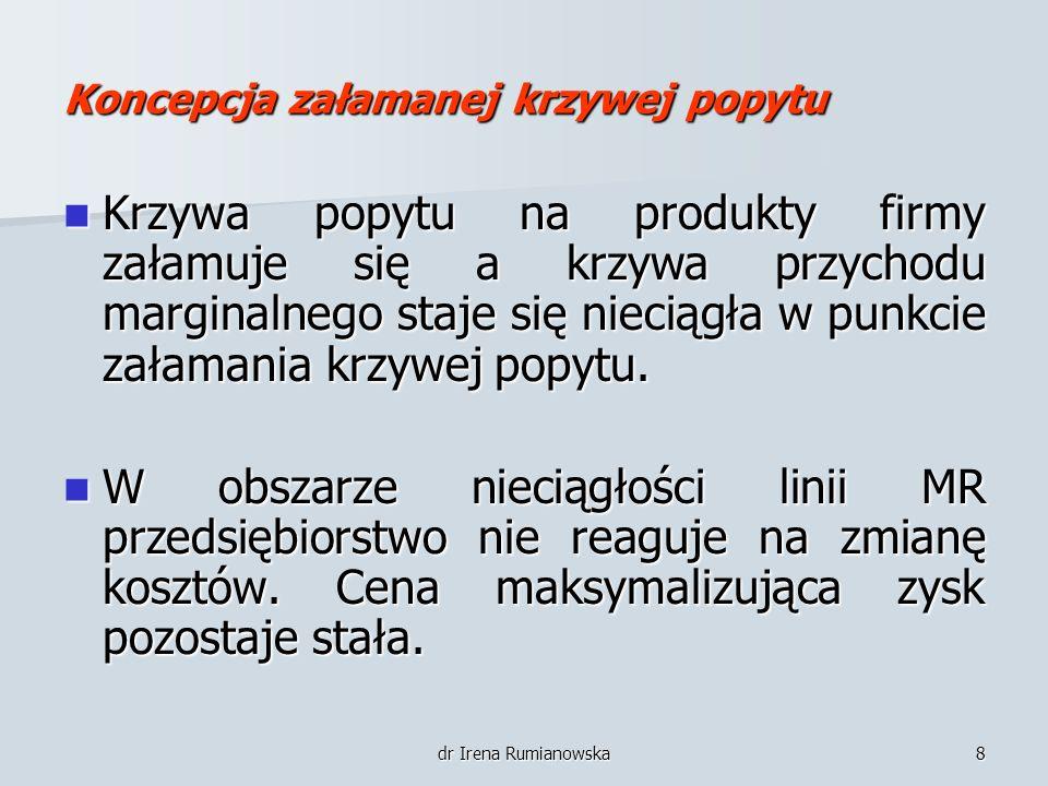 dr Irena Rumianowska8 Koncepcja załamanej krzywej popytu Krzywa popytu na produkty firmy załamuje się a krzywa przychodu marginalnego staje się niecią